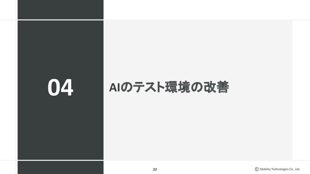 Mobility Technologies Co., Ltd. AIのテスト環境の改善 22 ...