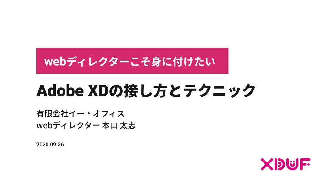 Adobe XD の接し⽅とテクニック 有限会社イー‧オフィス webディレクター 本⼭ 太志...