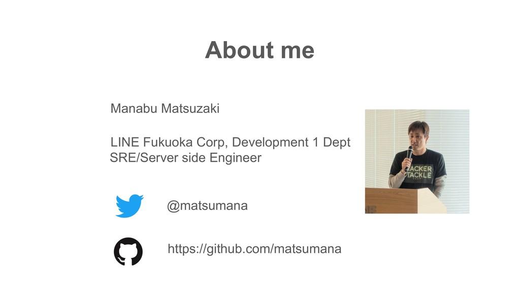 About me @matsumana LINE Fukuoka Corp, Developm...
