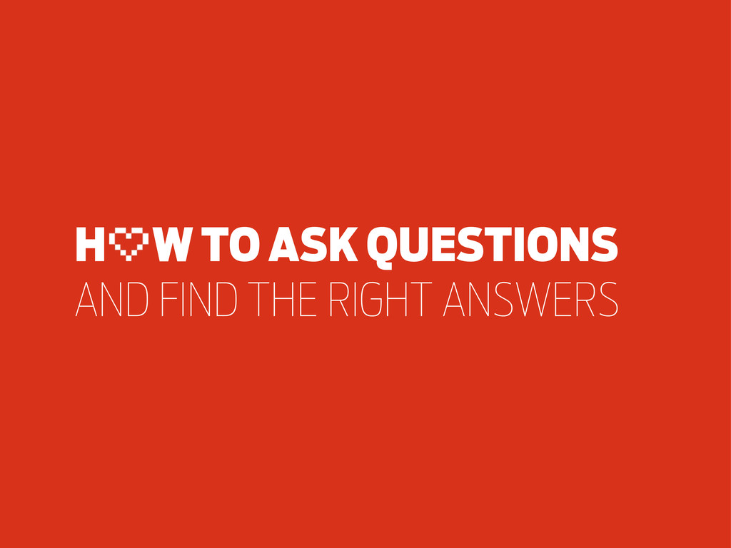 H W TO ASK QUESTIONS AND FIND THE RIGHT ANSWERS
