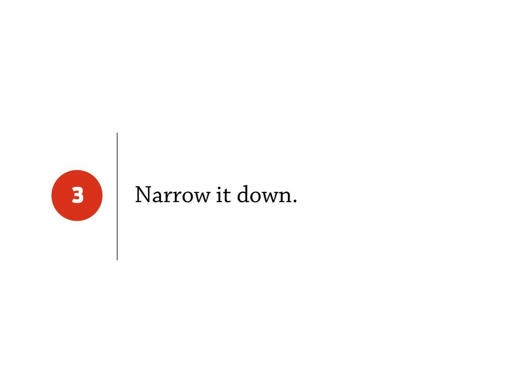 Narrow it down. 3