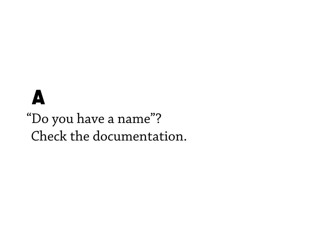 "A ""Do you have a name""? Check the documentation."