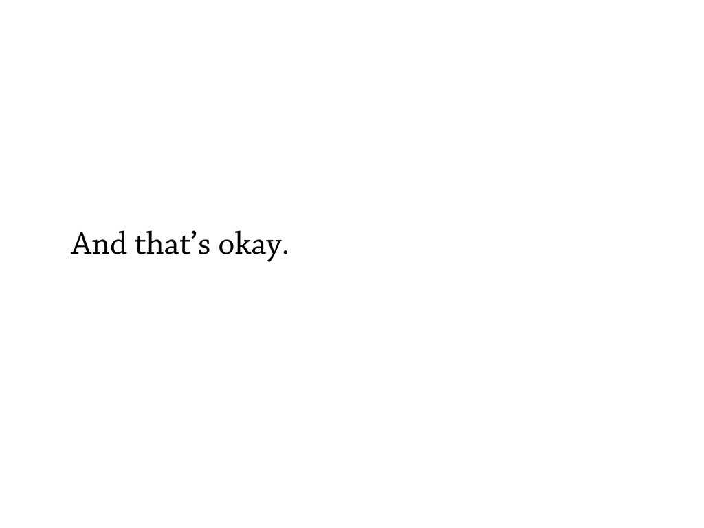 And that's okay.