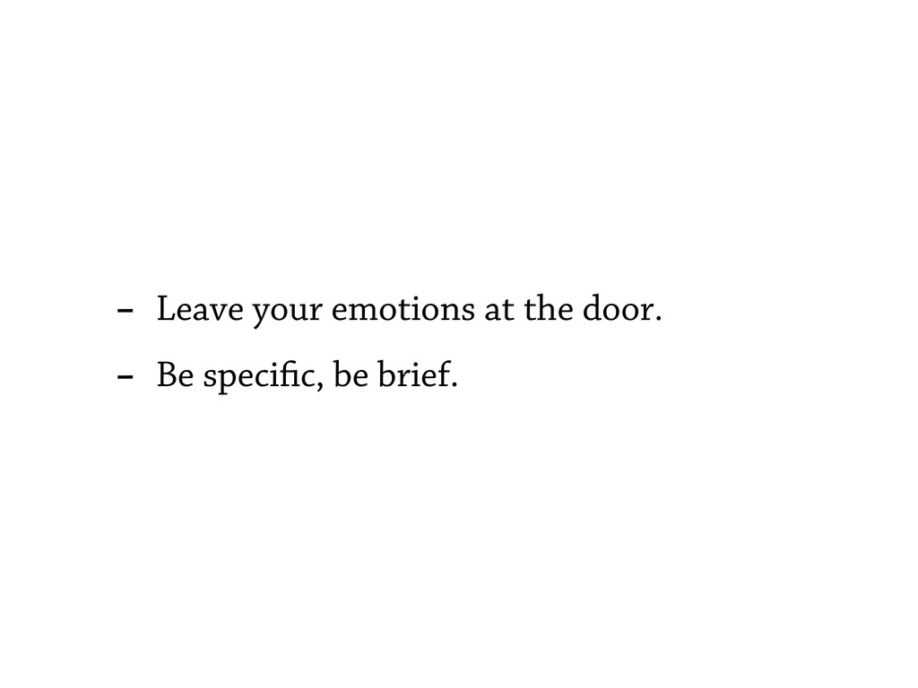 - Leave your emotions at the door. - Be speci c...
