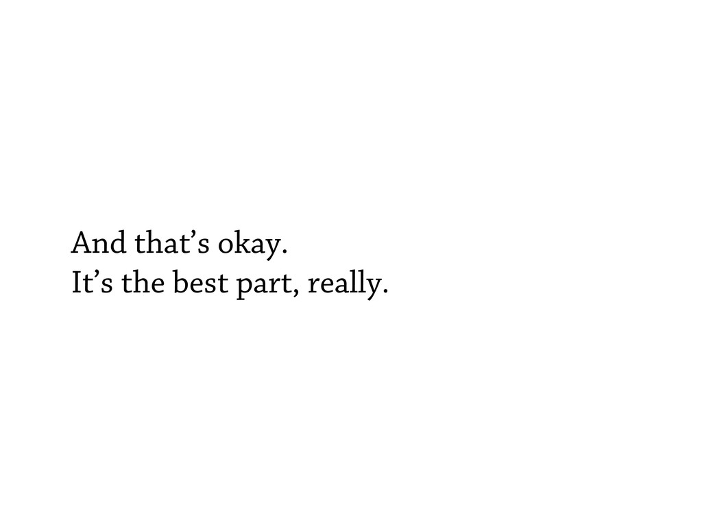 And that's okay. It's the best part, really.