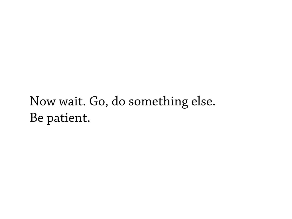 Now wait. Go, do something else. Be patient.