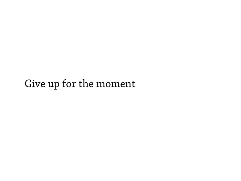 Give up for the moment