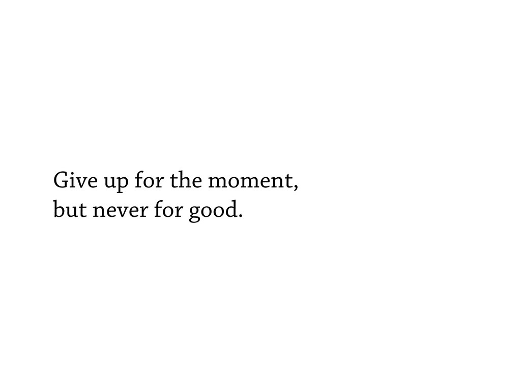 Give up for the moment, but never for good.