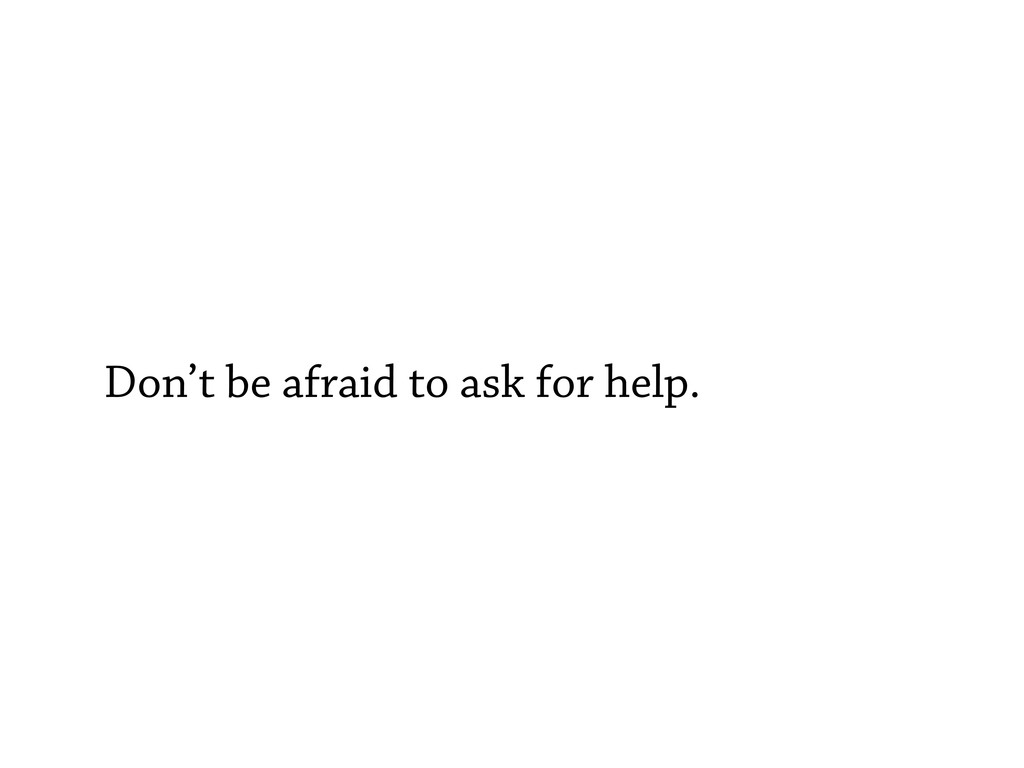 Don't be afraid to ask for help.
