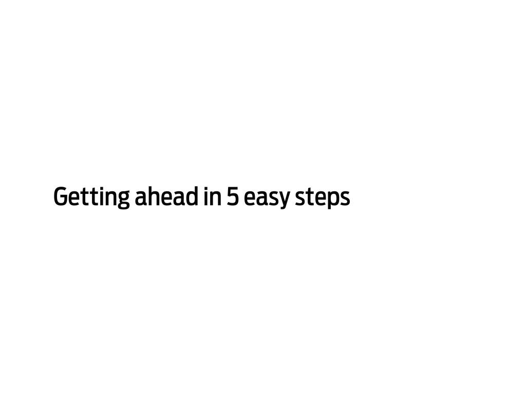 Getting ahead in 5 easy steps