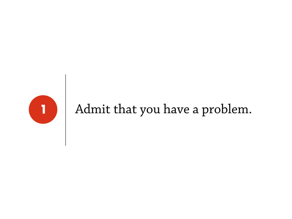 Admit that you have a problem. 1