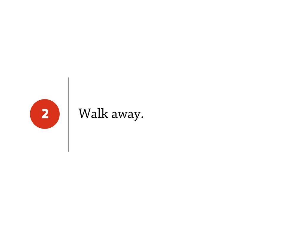 Walk away. 2