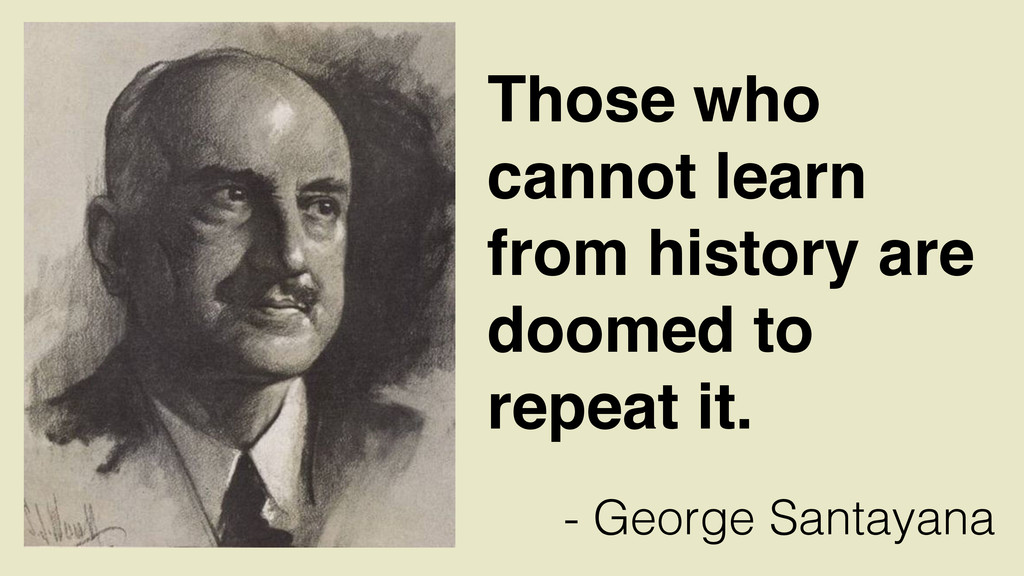 Those who cannot learn from history are doomed ...