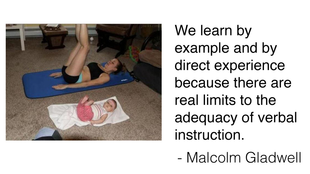 We learn by example and by direct experience be...