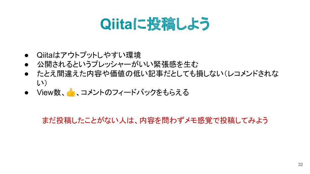Qiitaに投稿しよう 32 ● Qiitaはアウトプットしやすい環境 ● 公開されるというプ...