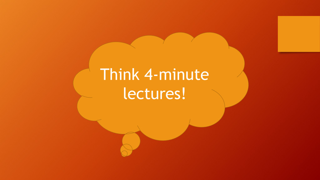 Think 4-minute lectures!