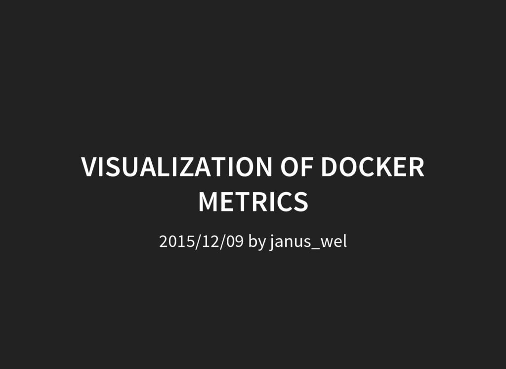 VISUALIZATION OF DOCKER METRICS 2015/12/09 by j...
