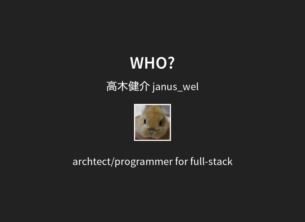 WHO? 高木健介 janus_wel archtect/programmer for ful...