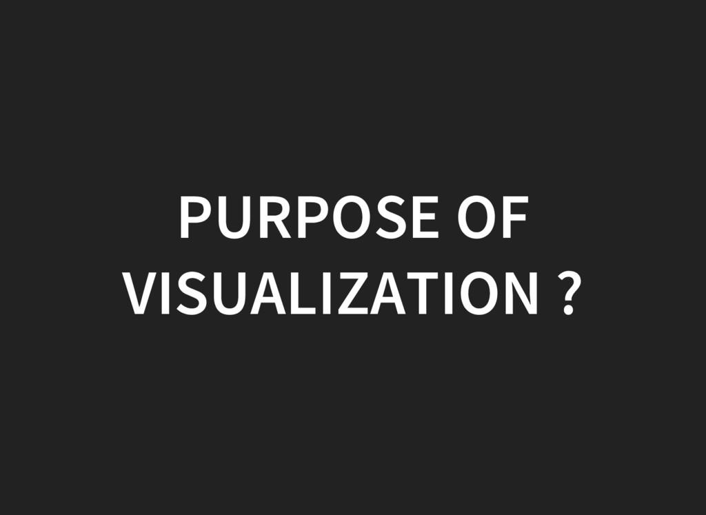 PURPOSE OF VISUALIZATION ?