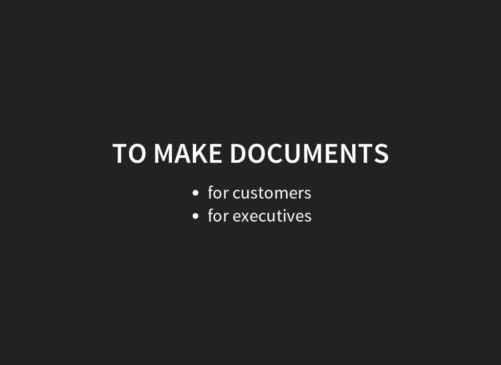 TO MAKE DOCUMENTS for customers for executives
