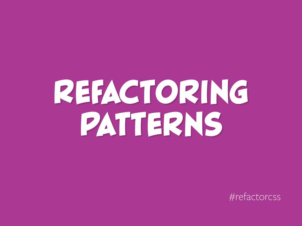 Refactoring Patterns #refactorcss