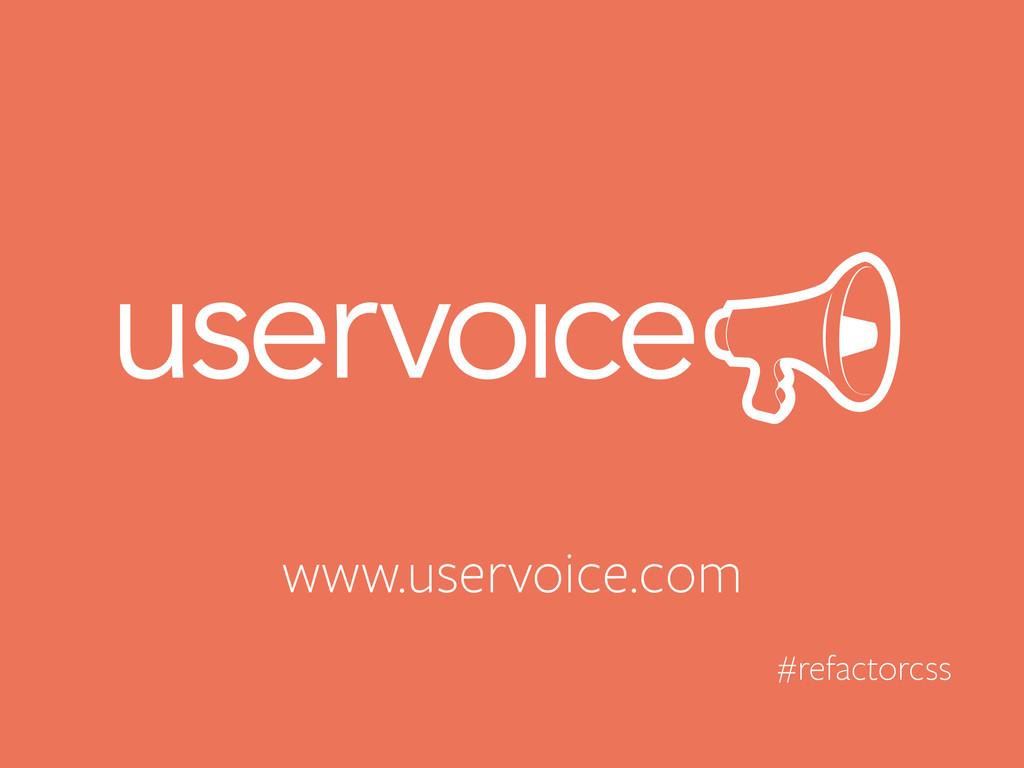 www.uservoice.com #refactorcss