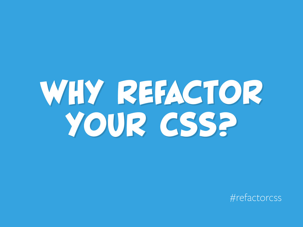 Why refactor your CSS? #refactorcss