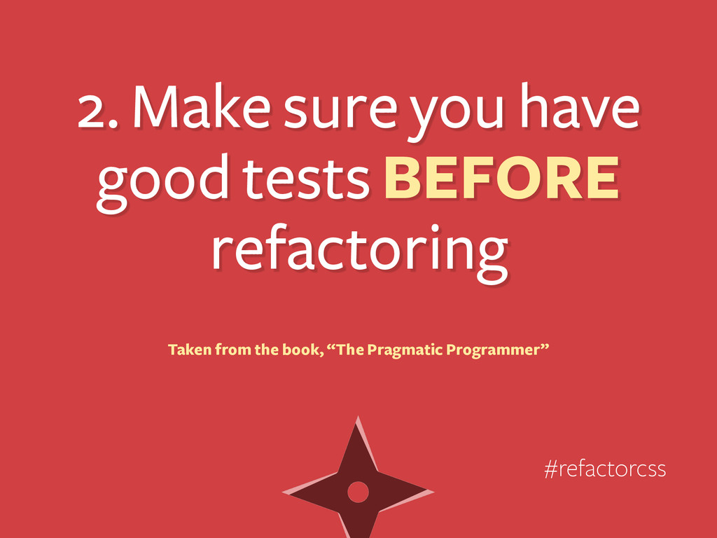2. Make sure you have good tests BEFORE refacto...