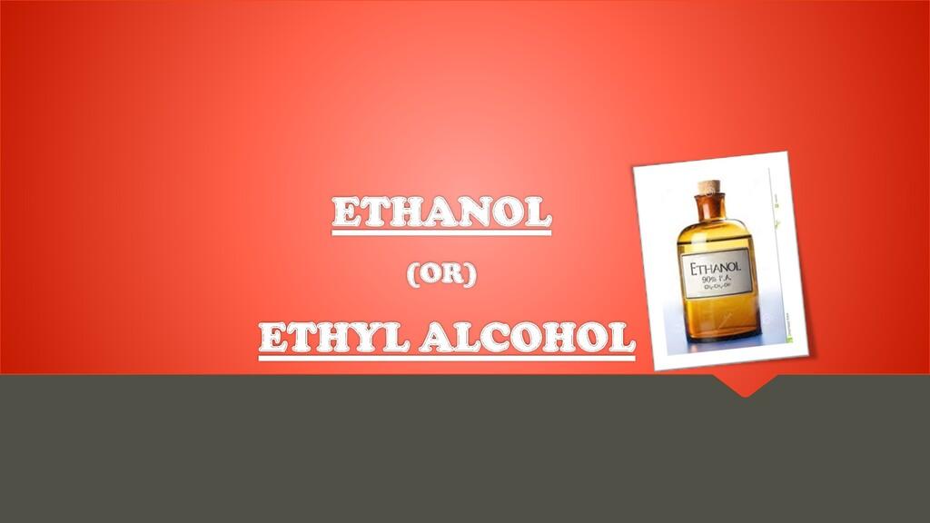 ETHANOL (OR) ETHYL ALCOHOL