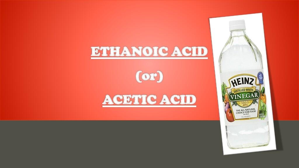 ETHANOIC ACID (or) ACETIC ACID