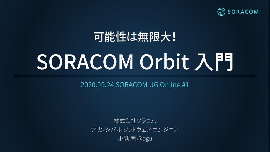 可能性は無限大! SORACOM Orbit 入門 2020.09.24 SORACOM UG...