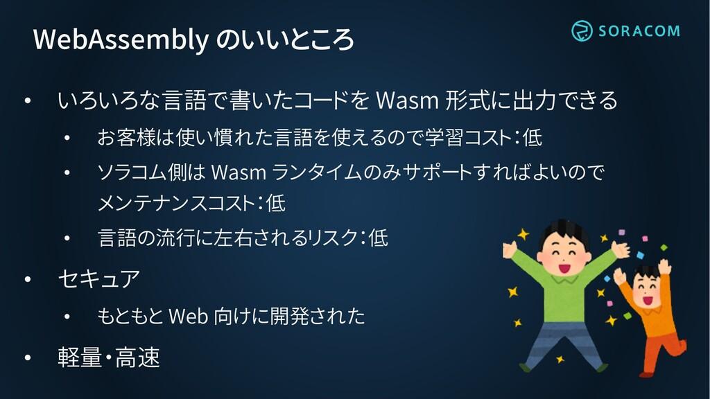 WebAssembly のいいところ • いろいろな言語で書いたコードを Wasm 形式に出力...