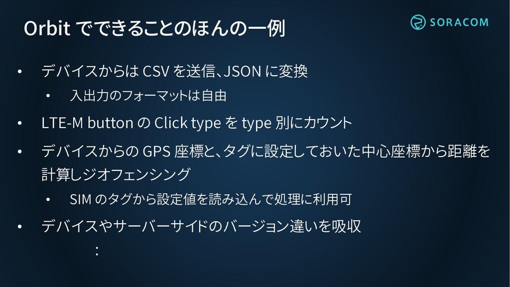 Orbit でできることのほんの一例 • デバイスからは CSV を送信、JSON に変換 •...