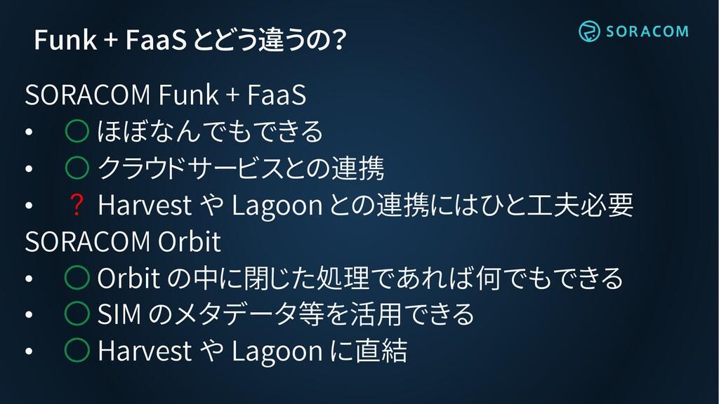 Funk + FaaS とどう違うの? SORACOM Funk + FaaS • ○ ほぼな...