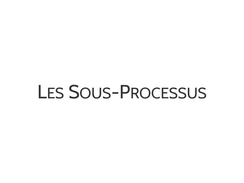 LES SOUS-PROCESSUS