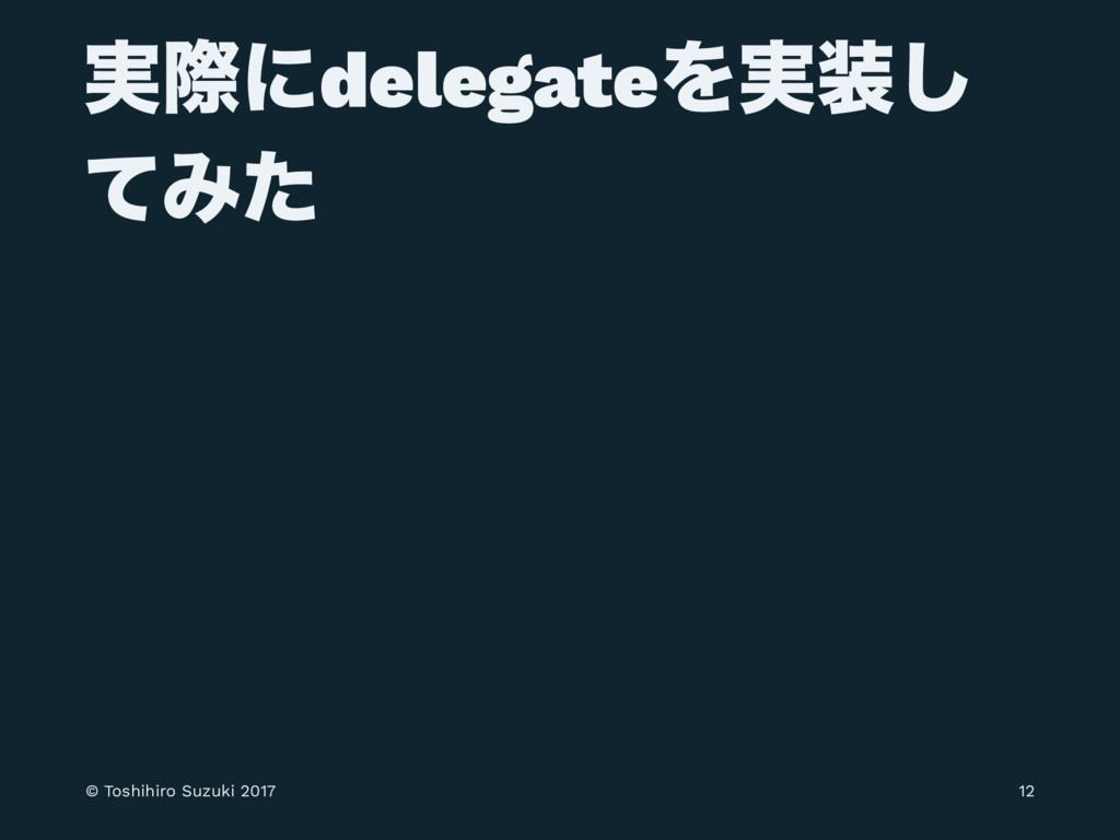 ࣮ࡍʹdelegateΛ࣮͠ ͯΈͨ © Toshihiro Suzuki 2017 12