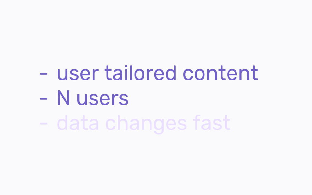 - user tailored content - N users - data change...