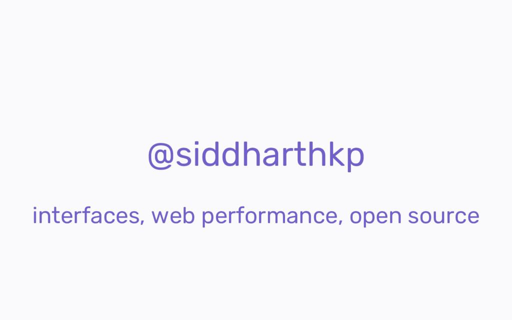 @siddharthkp interfaces, web performance, open ...