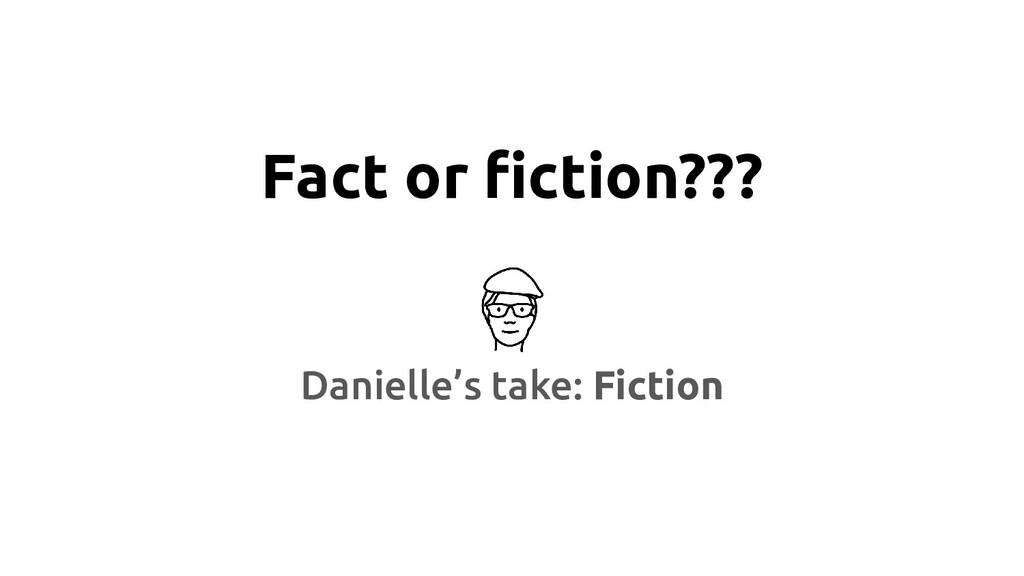 Fact or fiction??? Danielle's take: Fiction