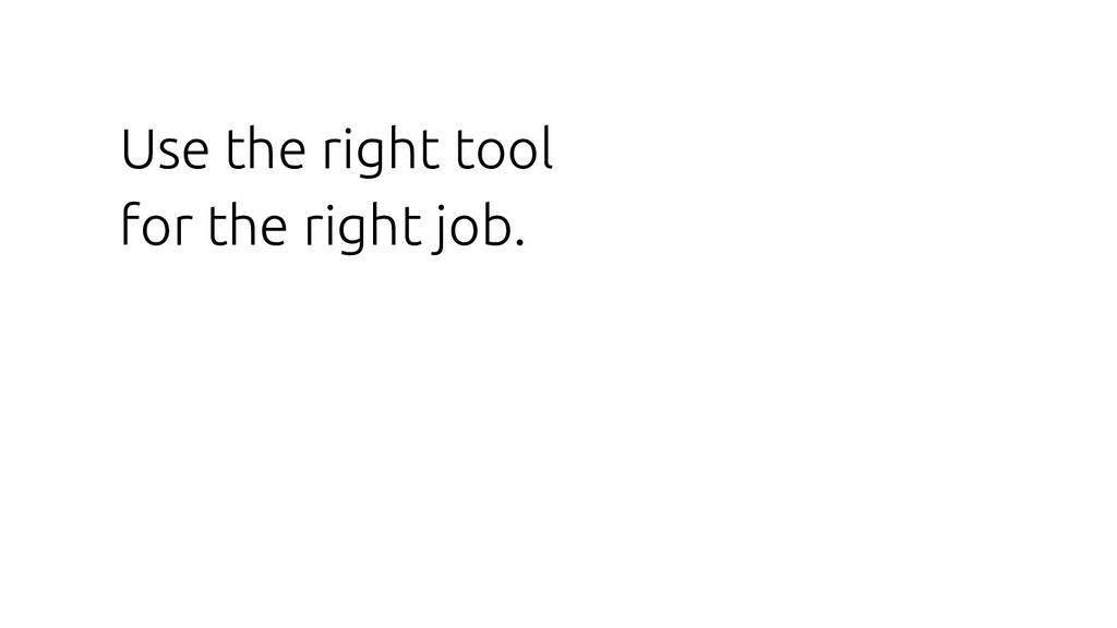 Use the right tool for the right job.