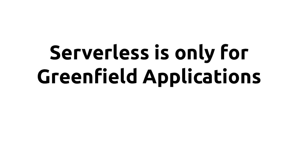 Serverless is only for Greenfield Applications