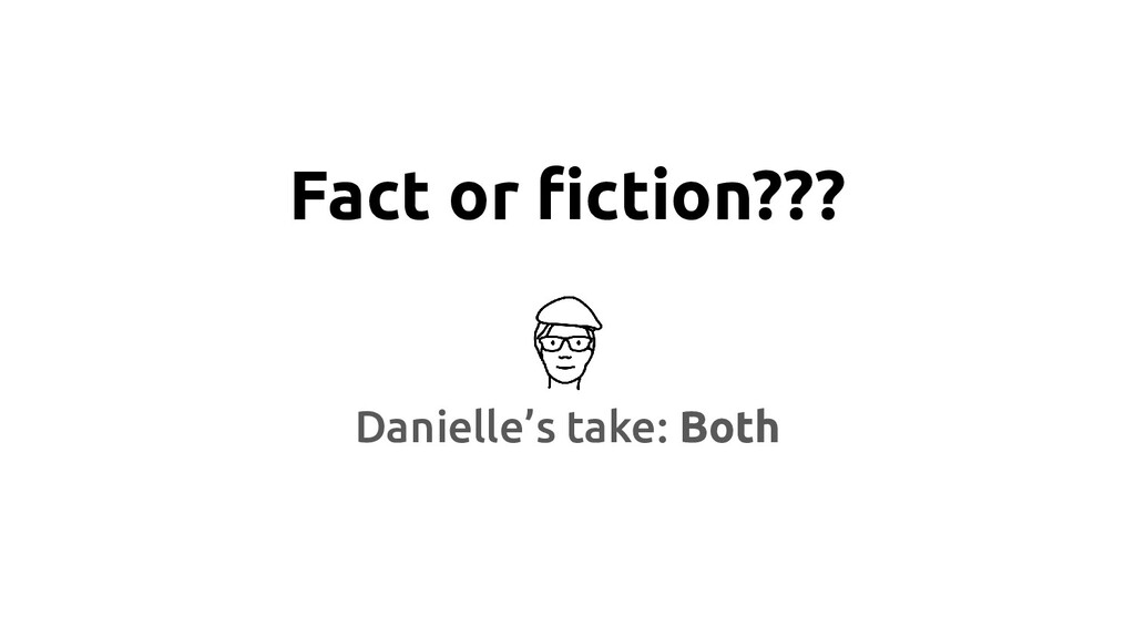 Fact or fiction??? Danielle's take: Both