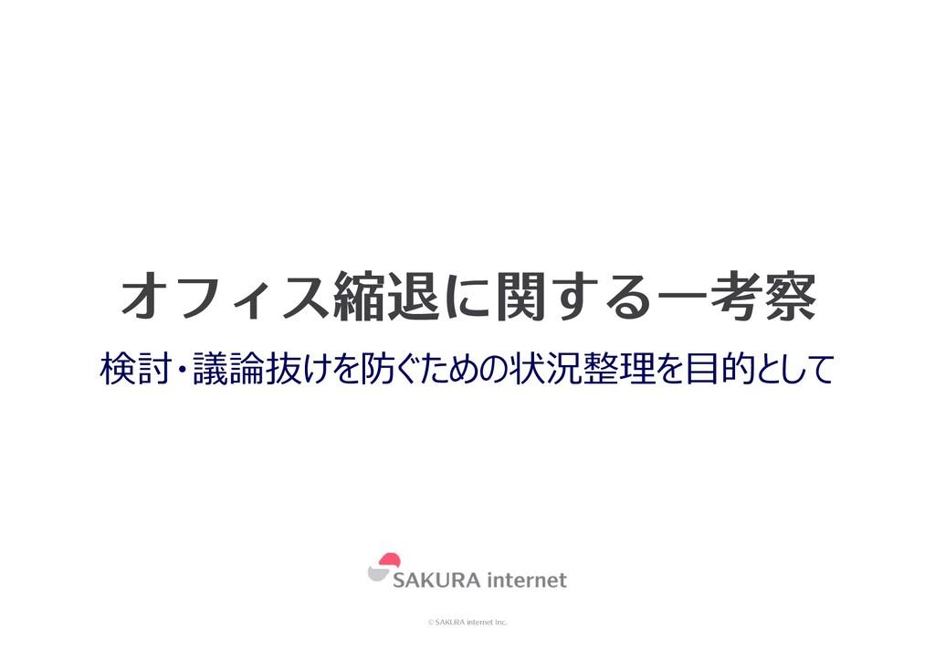 © SAKURA internet Inc. オフィス縮退に関する一考察 検討・議論抜けを防ぐ...
