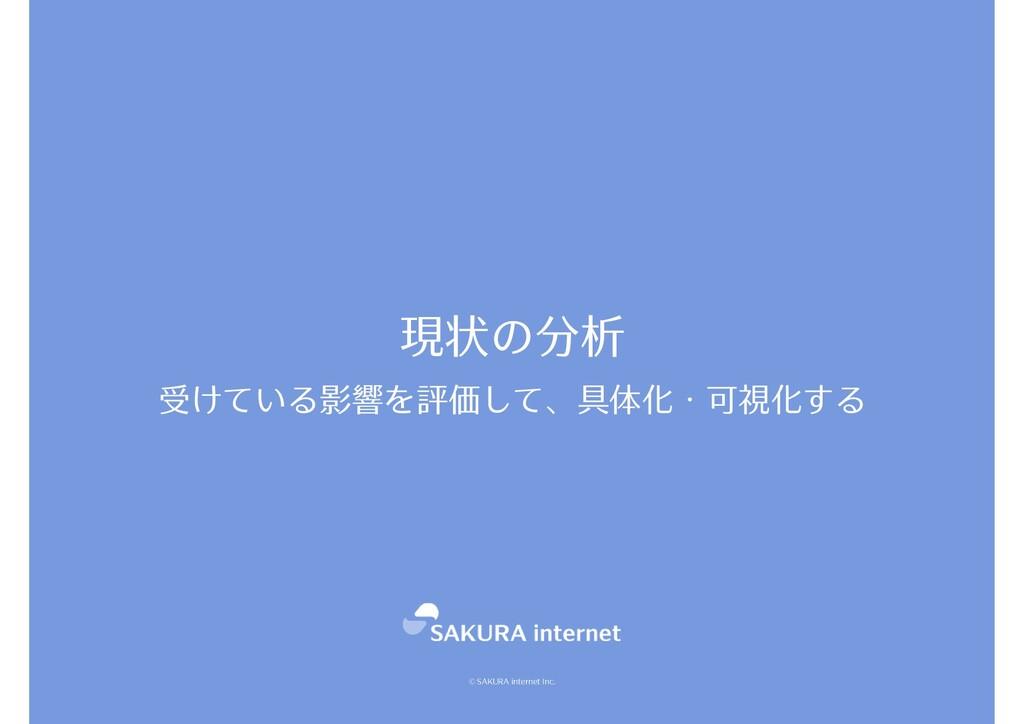 © SAKURA internet Inc. 受けている影響を評価して、具体化・可視化する 現...
