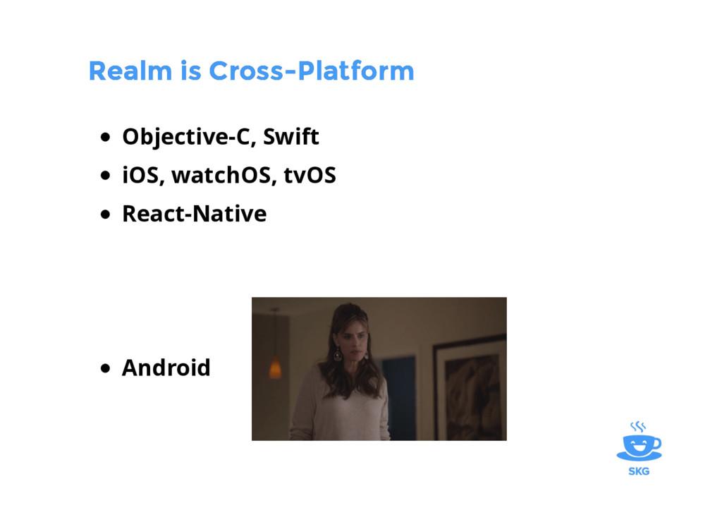 Realm is Cross-Platform Realm is Cross-Platform...