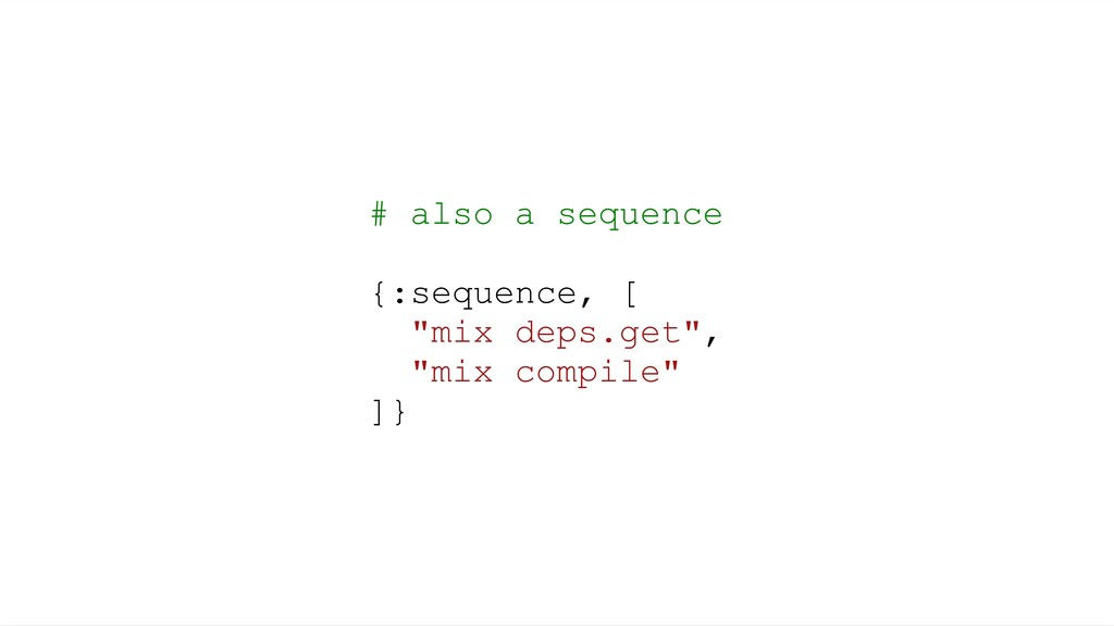 "# also a sequence {:sequence, [ ""mix deps.get"",..."