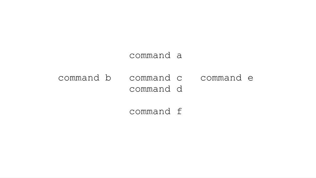 command a command b command c command e command...
