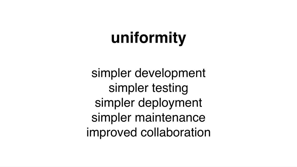 uniformity simpler development simpler testing ...