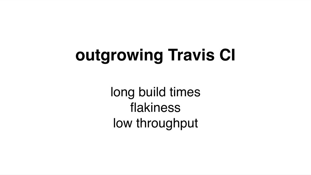 outgrowing Travis CI long build times flakiness ...