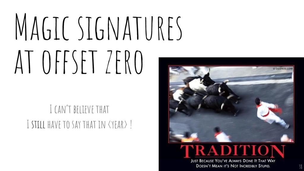 Magic signatures at offset zero I can't believe...